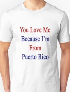 You Love Me Because I'm From Puerto Rico  Unisex T-Shirt