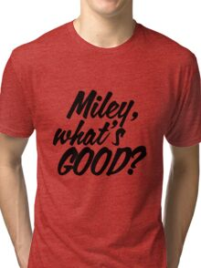 Miley What's Good? - Script Tri-blend T-Shirt