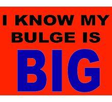I know my bulge is big Photographic Print