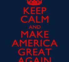 Keep Calm and Make America Great Again by Garaga
