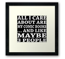 All I Care About Are My Comic Books ... And Like Maybe 3 People - Tshirts & Accessories  Framed Print