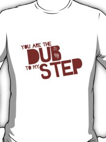 You are the Dub to my Step. T-Shirt