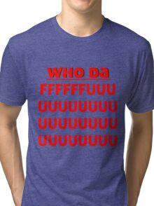 who da ffffffffffuuuuuuuuuuuuuu Tri-blend T-Shirt