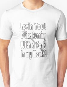 loving you is like running with a fork in my mouth Unisex T-Shirt