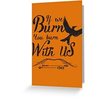 If we burn you burn with us Greeting Card