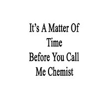 It's A Matter Of Time Before You Call Me Chemist  by supernova23