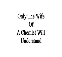Only The Wife Of A Chemist Will Understand  by supernova23