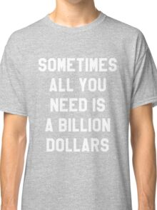 Sometimes All You Need is a Billion Dollars (Dark) - Hipster/Funny/Meme Typography Classic T-Shirt