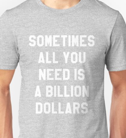 Sometimes All You Need is a Billion Dollars (Dark) - Hipster/Funny/Meme Typography Unisex T-Shirt