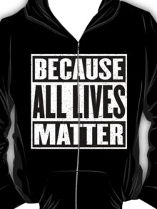 All Lives Matter - Strength in Unity - Yours - Mine - Ours - Stop the Hate T-Shirt