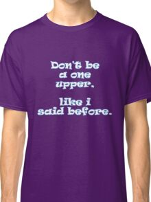 Don't be a one upper, like i said before. Classic T-Shirt