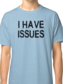 I Have Issues Classic T-Shirt