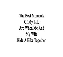The Best Moments Of My Life Are When Me And My Wife Ride A Bike Together  by supernova23