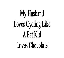 My Husband Loves Cycling Like A Fat Kid Loves Chocolate  Photographic Print