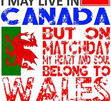 I May Live In Canada, But On Matchday My Heart and Soul Belong To Wales T Shirt by zandosfactry