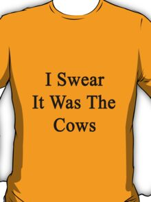 I Swear It Was The Cows  T-Shirt
