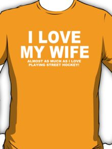 I LOVE MY WIFE Almost As Much As I Love Playing Street Hockey T-Shirt