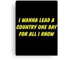 i wanna lead a country one day for all i know Canvas Print