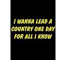 i wanna lead a country one day for all i know Photographic Print