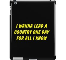 i wanna lead a country one day for all i know iPad Case/Skin