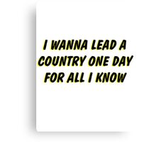 i wanna lead a country one day for all i know 2 Canvas Print