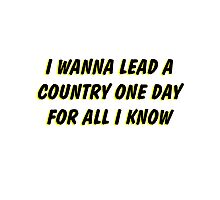 i wanna lead a country one day for all i know 2 Photographic Print