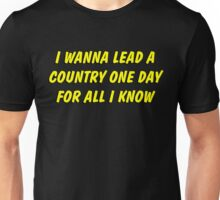 i wanna lead a country one day for all i know Unisex T-Shirt