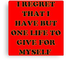 I regret that I have but one life to give for myself Canvas Print