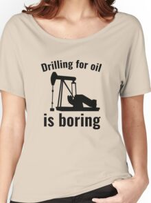 Drilling For Oil Is Boring Women's Relaxed Fit T-Shirt