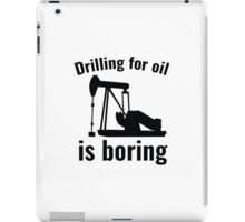 Drilling For Oil Is Boring iPad Case/Skin