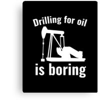Drilling For Oil Is Boring Canvas Print