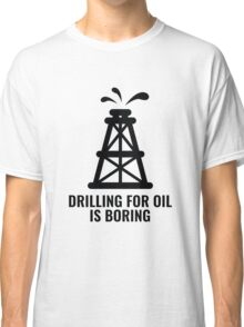 Drilling For Oil Is Boring Classic T-Shirt