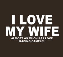 I LOVE MY WIFE Almost As Much As I Love Racing Camels by Chimpocalypse