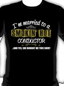 I'M MARRIED TO A SMOKING HOT CONDUCTOR AND YES SHE BOUGHT ME THIS SHIRT T-Shirt