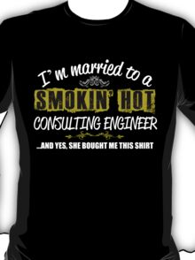 I'M MARRIED TO A SMOKING HOT CONSULTING ENGNEER AND YES SHE BOUGHT ME THIS SHIRT T-Shirt