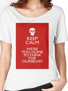 KEEP CALM - WERE TOO DUMB Women's Relaxed Fit T-Shirt