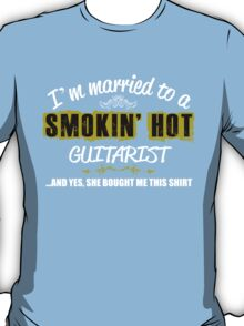 I'M MARRIED TO A SMOKING HOT GUITARIST AND YES SHE BOUGHT ME THIS SHIRT T-Shirt