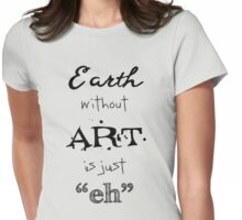 "Earth Without Art is Just ""Eh"" Womens Fitted T-Shirt"