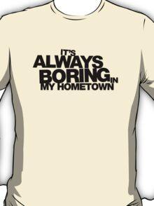 It's Always Boring in My Hometown T-Shirt