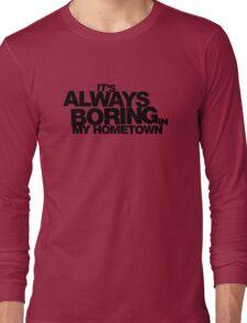 It's Always Boring in My Hometown Long Sleeve T-Shirt
