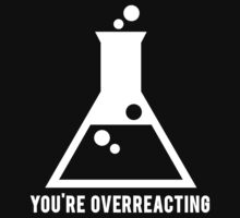 You're Overreacting Chemistry Science Beaker by mralan