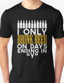 """i only drink beer on days ending in """"Y"""" T-Shirt"""