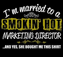 I'M MARRIED TO A SMOKING HOT MARKETING DIRECOTR AND YES SHE BOUGHT ME THIS SHIRT by teeshoppy