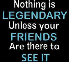 Nothing is legendary unless your friends are there to see it by Charlie Smith