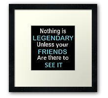 Nothing is legendary unless your friends are there to see it Framed Print