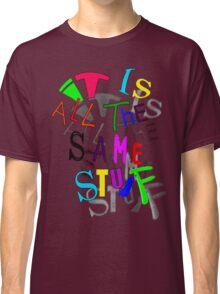 iT's AlL tHe SAmE sTufF Classic T-Shirt