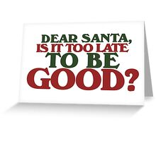 Dear Santa is it too late to be good  Greeting Card