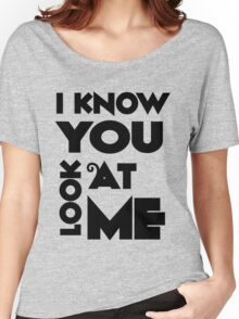 i know you look at me Women's Relaxed Fit T-Shirt