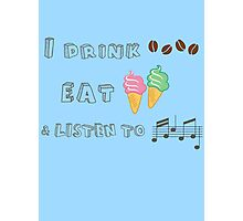 I drink coffee, eat ice-creams & listen to music  Photographic Print