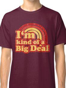 I'm Kind Of A Big Deal Classic T-Shirt